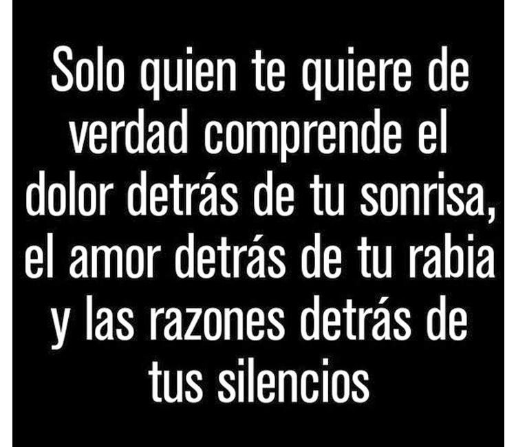 Solo quien te quiere de verdad comprende el dolor detrás de tu sonrisa, el amor detrás de tu rabia y las razones detrás de tus silencios