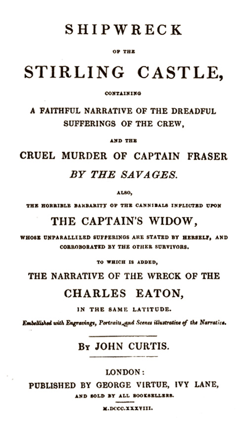 John Curtis. Shipwreck of the Stirling Castle: containing a faithful narrative of the dreadful sufferings of the crew and the cruel murder of Captain Fraser by the savages