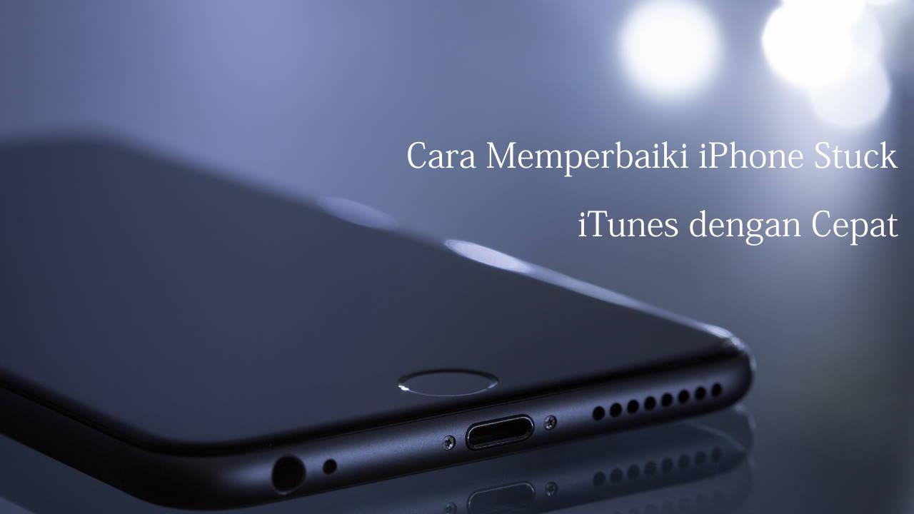 Cara Memperbaiki iPhone Stuck iTunes dengan Cepat
