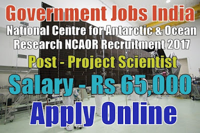 NCAOR Recruitment 2017 for 45 Project Scientist Posts