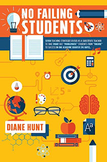 "No Failing Students: Seven teaching strategies I used as a substitute teacher to take smart but ""problematic"" students from ""failure"" to success in one academic quarter, education and teaching by Diane Hunt"
