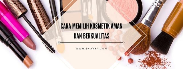 Cara Memilih Kosmetik yang Aman dan Berkualitas