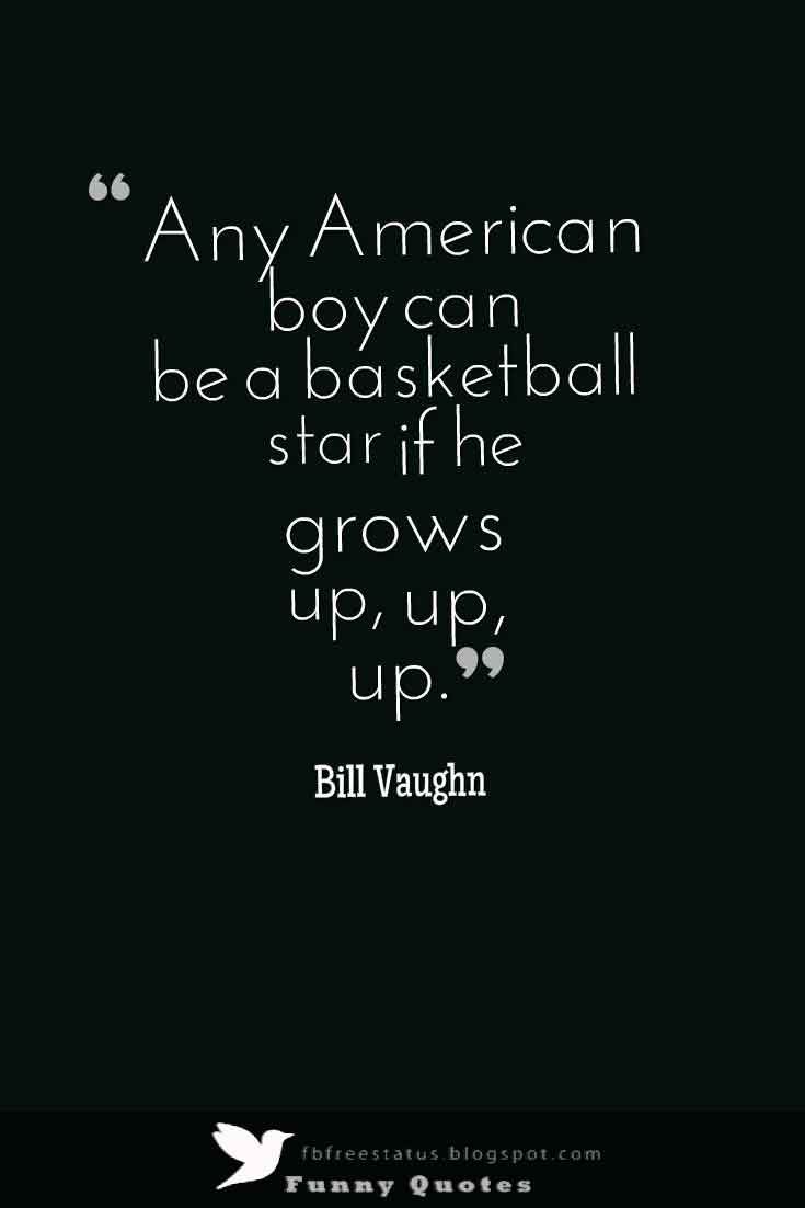 �Any American boy can be a basketball star if he grows up, up, up.�   Bill Vaughn Basketball Quote