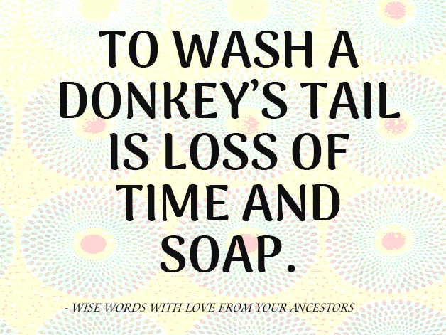To wash a donkey's tail is loss of time and soap