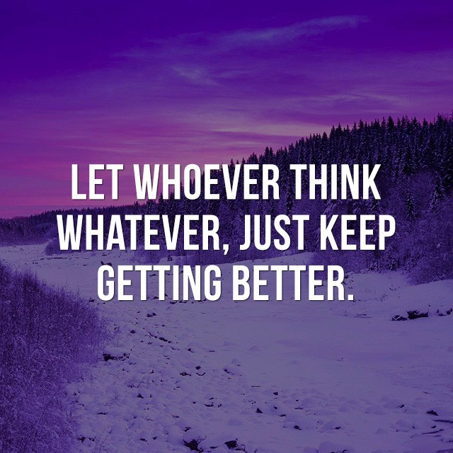 Let whoever think whatever, just keep getting better. - Beautiful Quotes with Pictures
