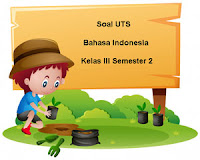 Soal UTS Bahasa Indonesia Kelas 3 Semester 2 Tahun 2017/2018