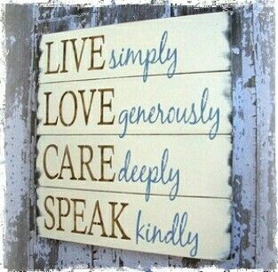 Live simply love generously care deeply speak kindly.