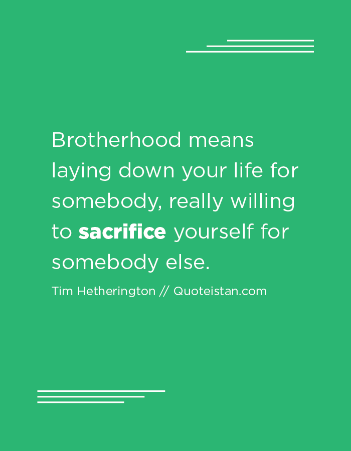 Brotherhood means laying down your life for somebody, really willing to sacrifice yourself for somebody else.