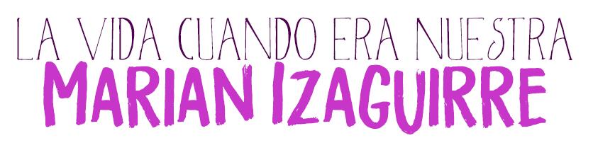 La vida cuando era nuestra, Marian Izaguirre.