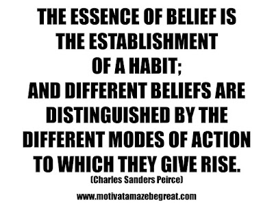 "25 Belief Quotes For Self-Improvement And Success: ""The essence of belief is the establishment of a habit; and different beliefs are distinguished by the different modes of action to which they give rise."" - Charles Sanders Peirce"