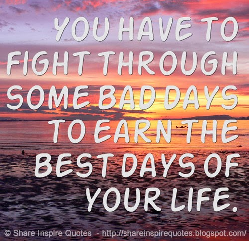 You Have To Fight Through Some Bad Days To Earn The Best