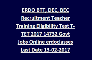ERDO BTT, DEC, BEC Recruitment Teacher Training Eligibility Test T-TET 2017 14732 Govt Jobs Online erdoclasses Last Date 13-02-2017