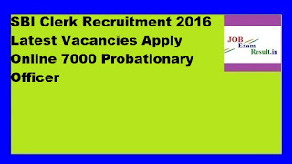 SBI Clerk Recruitment 2016 Latest Vacancies Apply Online 7000 Probationary Officer