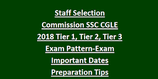 Staff Selection Commission SSC CGLE 2018 Tier 1, Tier 2, Tier 3 Exam Pattern-Exam Important Dates-Preparation Tips
