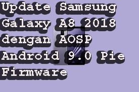 Update Samsung Galaxy A8 2018 dengan AOSP Android 9.0 Pie Firmware
