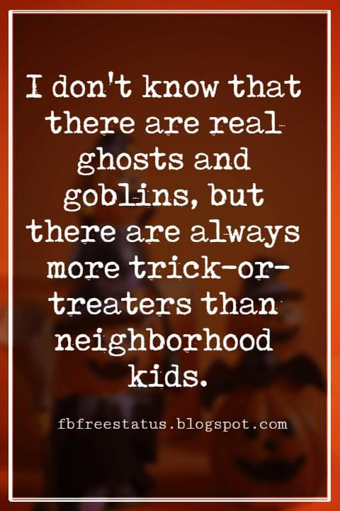 Halloween Sayings For Cards, Famous Halloween Sayings, I don't know that there are real ghosts and goblins, but there are always more trick-or-treaters than neighborhood kids. - Robert Brault