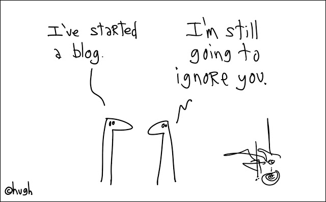 Cartoon GapingVoid. I've started a blog. I'm still going to ignore you. I blogged your mom and other stories about something to say. Marchmatron.com