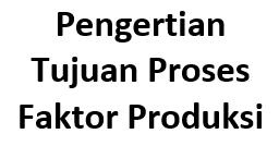 Pengertian, Tujuan, Proses, Faktor Produksi