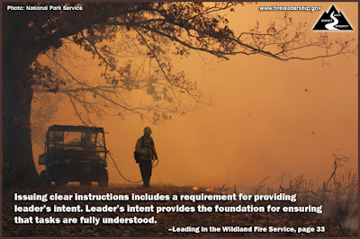 Issuing clear instructions includes a requirement for providing leader's intent. Leader's intent provides the foundation for ensuring that tasks are fully understood. –Leading in the Wildland Fire Service, page 33