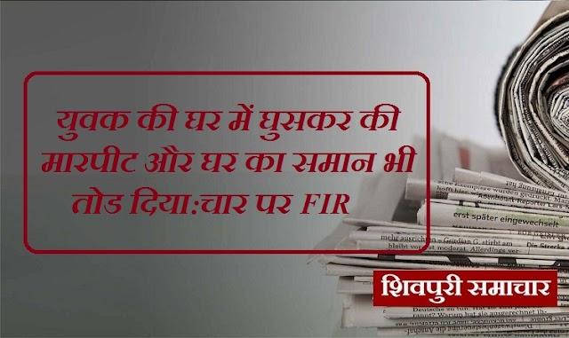 युवक की घर में घुसकर की मारपीट और घर का समान भी तोड दिया: चार पर FIR / Shivpuri News