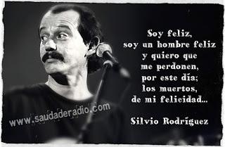 """""""Soy feliz, soy un hombre feliz, y quiero que me perdonen por este día los muertos, de mi felicidad."""" Silvio Rodríguez - Pequeña serenata diurna"""