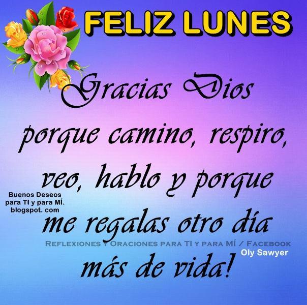 FELIZ LUNES  Gracias Dios  porque camino, respiro, veo, hablo y porque me regalas otro día  mas de vida!