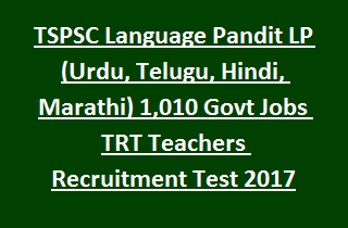 Telangana TSPSC Language Pandit LP (Urdu, Telugu, Hindi, Marathi) 1,010 Govt Jobs TRT Teachers Recruitment Test 2017