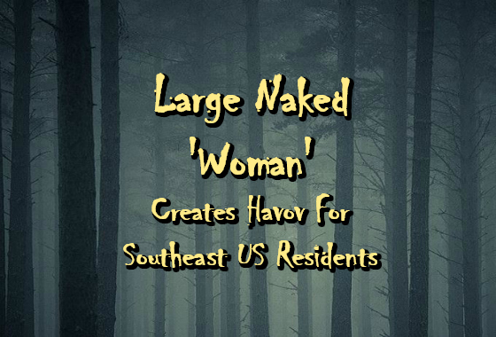 Large Naked 'Woman' Creates Havoc For Southeast US Residents