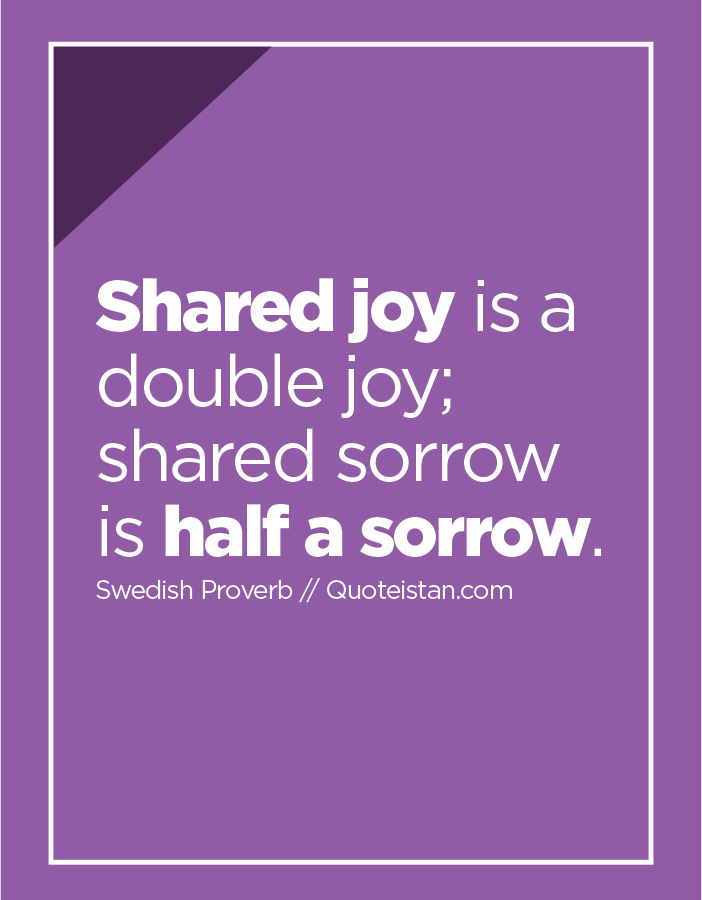Shared joy is a double joy; shared sorrow is half a sorrow.