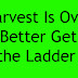 Harvest Is Over - Better Get the Ladder