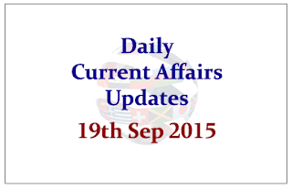Daily Current Affairs Updates– 19th September 2015