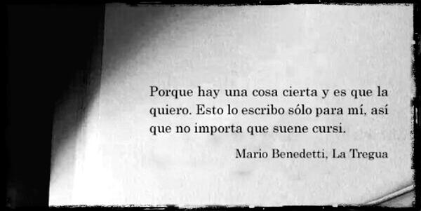 """""""Porque hay una cosa cierta y es que la quiero. Esto lo escribo sólo para mí, así que no importa que suene cursi."""" Mario Benedetti - La Tregua"""