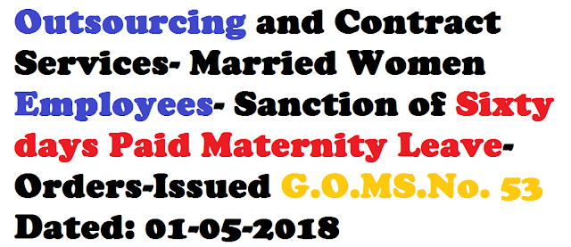 Outsourcing and Contract Services- Married Women Employees- Sanction of Sixty days Paid Maternity Leave-Orders-IssuedG.O.MS.No. 53 Dated: 01-05-2018