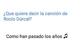 Significado de la canción Como Han Pasado los Años Rocío Dúrcal.