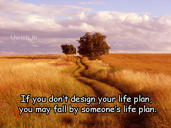 If you dont design your life plan. You may fall by someone's life plan.