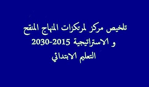 تلخيص مركز لمرتكزات المنهاج المنقح و الاستراتيجية 2030-2015 (التعليم الابتدائي)