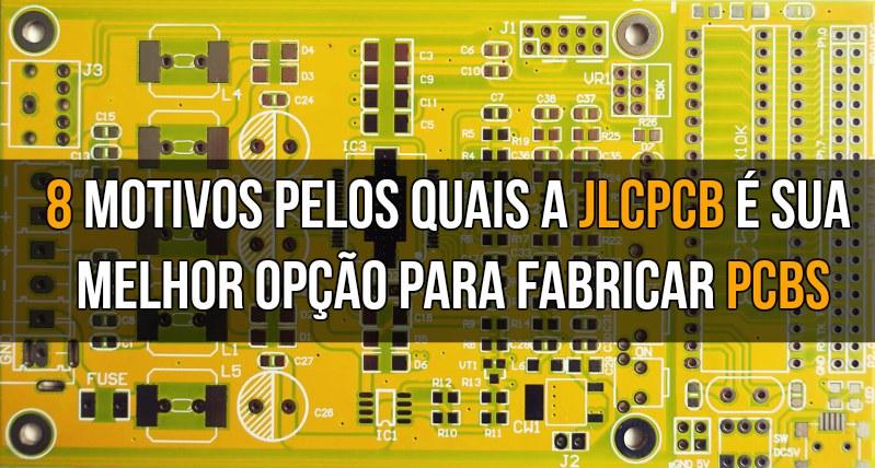 8 motivos pelos quais a JLCPCB é sua melhor opção para fabricar PCBs.