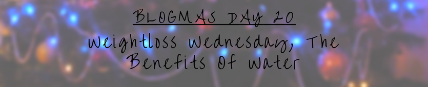 Blogmas Day 20- Weightloss Wednesday || The Benefits Of Water Banner