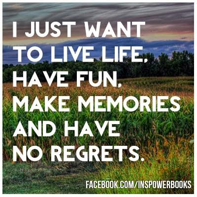 I Just Want To Live Life Have Fun Make Memories And Have No