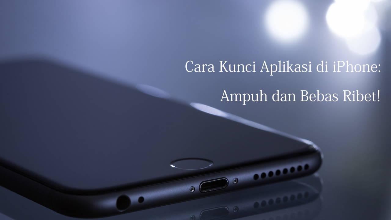 Cara Kunci Aplikasi di iPhone: Ampuh dan Bebas Ribet!