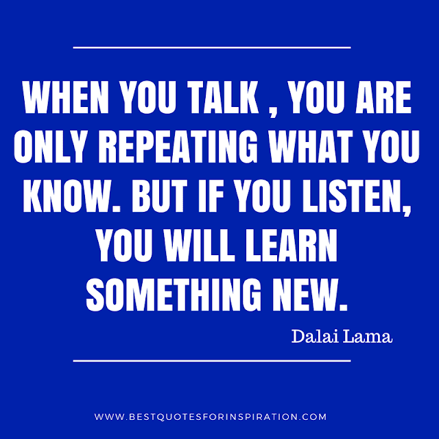 When you talk, you are only repeating what you know. But if you listen, you will learn something new.