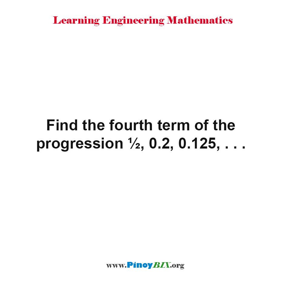 Find the fourth term of the progression ½, 0.2, 0.125, . . .