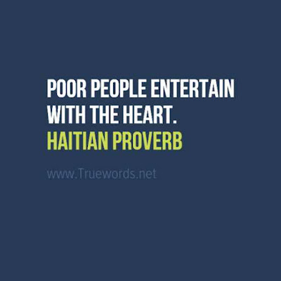 Poor people entertain with the heart.