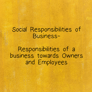 Responsibilities of a business towards the owners and the empmoyees.