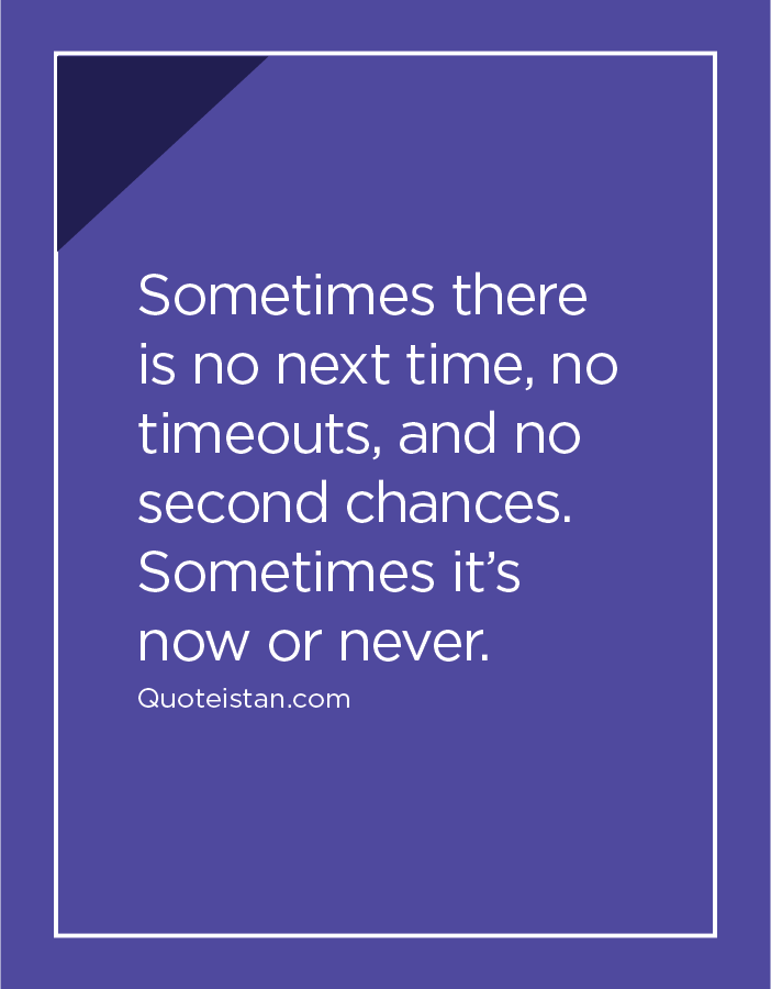 Sometimes there is no next time, no timeouts, and no second chances. Sometimes it's now or never.