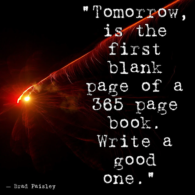 """Tomorrow, is the first blank page of a 365 page book. Write a good one.""  ― Brad Paisley"