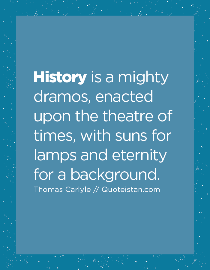 History is a mighty dramos, enacted upon the theatre of times, with suns for lamps and eternity for a background.