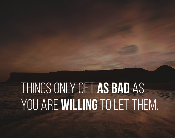 Things only get as bad as you are willing to let them.