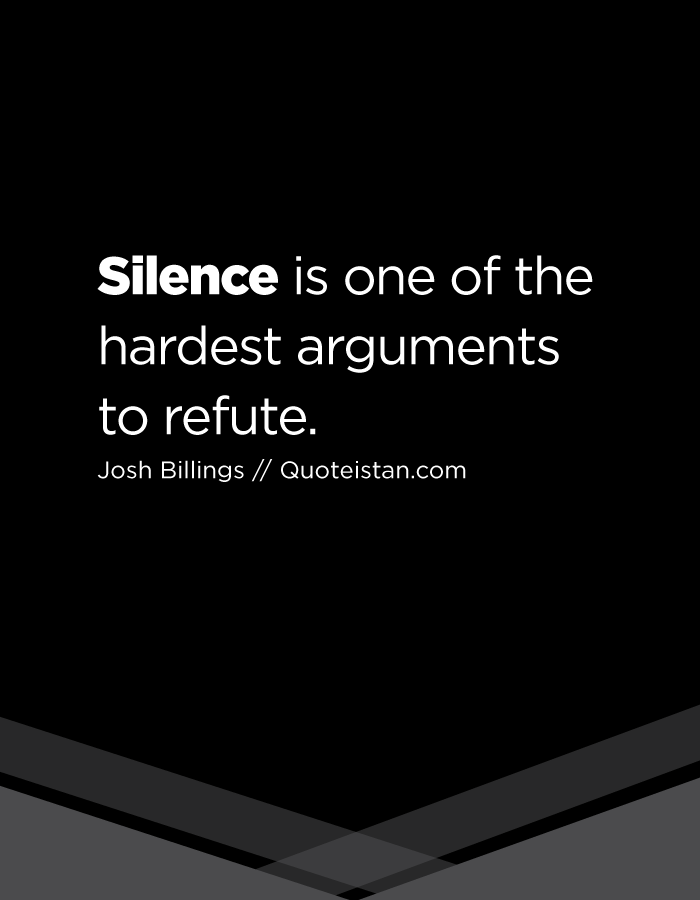 Silence is one of the hardest arguments to refute.
