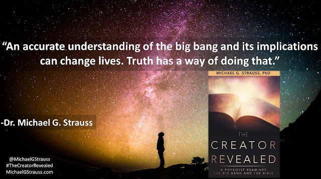 "Quote from ""The Creator Revealed: A Physicist Examines the Big Bang and the Bible"" by Michael G. Strauss- ""An accurate understanding of the big bang and its implications can change lives. Truth has a way of doing that."" #TheCreatorRevealed #Science #Astronomy #Astrophysics #apologetics #BigBang #God"
